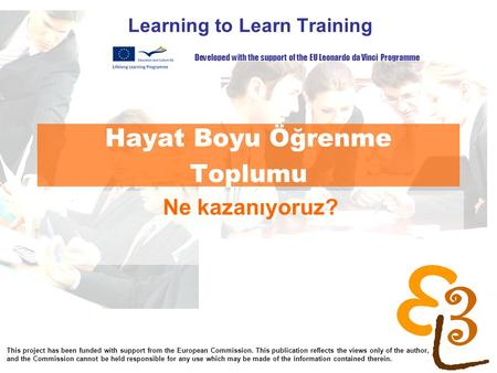 Learning to learn network for low skilled senior learners Hayat Boyu Öğrenme Toplumu Learning to Learn Training Ne kazanıyoruz? Developed with the support.