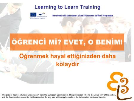 Learning to learn network for low skilled senior learners ÖĞRENCİ Mİ? EVET, O BENİM! Learning to Learn Training Developed with the support of the EU Leonardo.