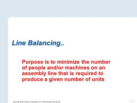7 – 1 Line Balancing.. Purpose is to minimize the number of people and/or machines on an assembly line that is required to produce a given number of units.