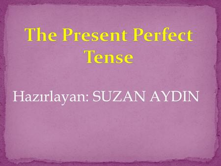 Hazırlayan: SUZAN AYDIN. Olumlu: subject + have/has + past participle (V3) She/He/It has eaten her breakfast. I/We/They/You have seen the film.