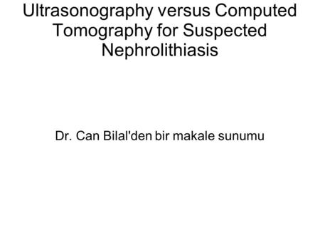 Ultrasonography versus Computed Tomography for Suspected Nephrolithiasis Dr. Can Bilal'den bir makale sunumu.
