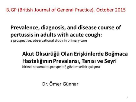 Prevalence, diagnosis, and disease course of pertussis in adults with acute cough: a prospective, observational study in primary care Dr. Ömer Günnar Akut.