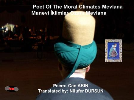 Poet Of The Moral Climates Mevlana Manevi İklimler Ozanı Mevlana Poem: Can AKIN Translated by: Nilufer DURSUN.