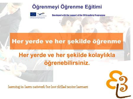 Learning to learn network for low skilled senior learners Her yerde ve her şekilde öğrenme Öğrenmeyi Öğrenme Eğitimi Developed with the support of the.