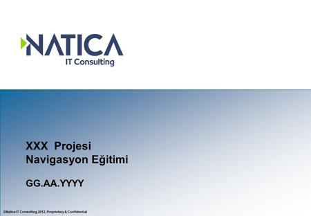 ©Natica IT Consulting 2012, Proprietary & Confidential XXX Projesi Navigasyon Eğitimi GG.AA.YYYY.