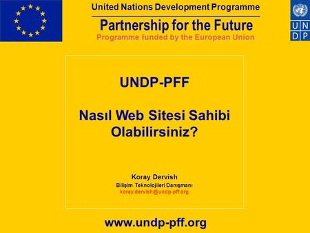 Partnership for the Future United Nations Development Programme Programme funded by the European Union www.undp-pff.org UNDP-PFF Nasıl Web Sitesi Sahibi.