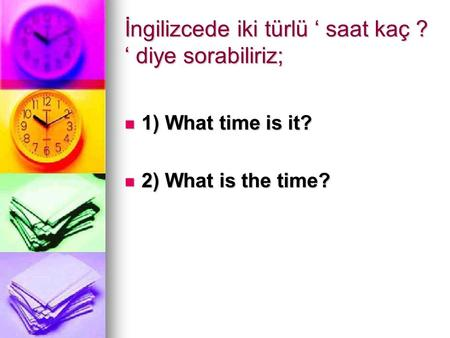 İngilizcede iki türlü ' saat kaç ? ' diye sorabiliriz; 1) What time is it? 1) What time is it? 2) What is the time? 2) What is the time?