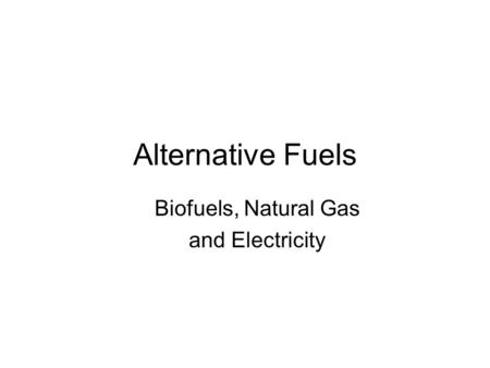 Alternative Fuels Biofuels, Natural Gas and Electricity.