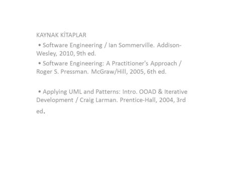 KAYNAK KİTAPLAR Software Engineering / Ian Sommerville. Addison- Wesley, 2010, 9th ed. Software Engineering: A Practitioner's Approach / Roger S. Pressman.