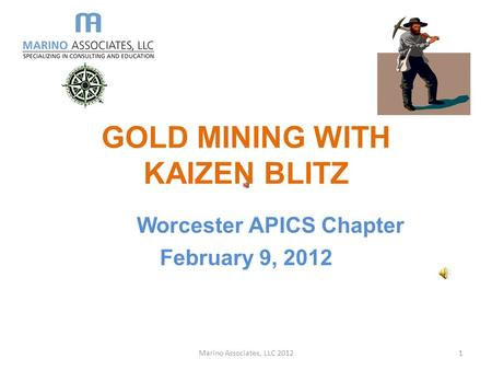 GOLD MINING WITH KAIZEN BLITZ Worcester APICS Chapter February 9, 2012 Marino Associates, LLC 20121.