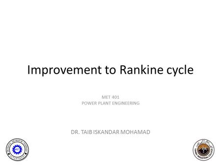 MET 401 POWER PLANT ENGINEERING DR. TAIB ISKANDAR MOHAMAD Improvement to Rankine cycle.