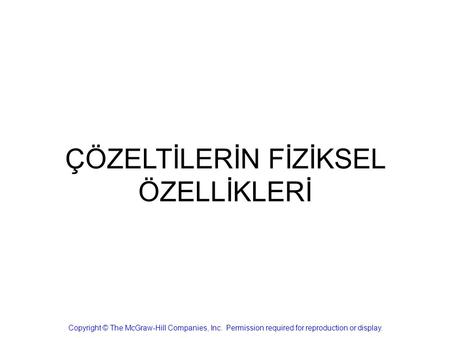 ÇÖZELTİLERİN FİZİKSEL ÖZELLİKLERİ Copyright © The McGraw-Hill Companies, Inc. Permission required for reproduction or display.