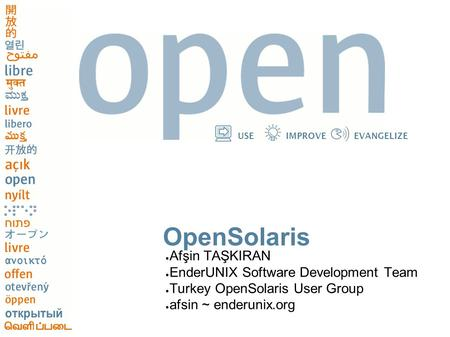 USEIMPROVEEVANGELIZE OpenSolaris ● Afşin TAŞKIRAN ● EnderUNIX Software Development Team ● Turkey OpenSolaris User Group ● afsin ~ enderunix.org.