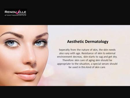 Aesthetic Dermatology Seperatly from the nature of skin, the skin needs also vary with age. Resistance of skin to external environment decreas, skin starts.
