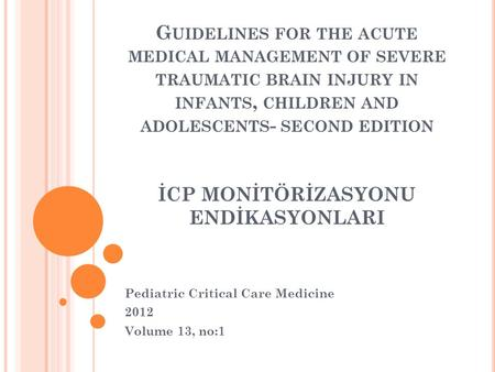 G UIDELINES FOR THE ACUTE MEDICAL MANAGEMENT OF SEVERE TRAUMATIC BRAIN INJURY IN INFANTS, CHILDREN AND ADOLESCENTS - SECOND EDITION İCP MONİTÖRİZASYONU.