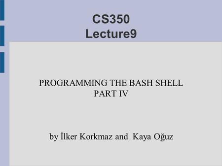 CS350 Lecture9 PROGRAMMING THE BASH SHELL PART IV by İlker Korkmaz and Kaya Oğuz.
