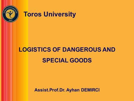 LOGISTICS OF DANGEROUS AND SPECIAL GOODS Assist.Prof.Dr. Ayhan DEMIRCI Toros University.