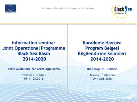 Information seminar Joint Operational Programme Black Sea Basin Draft Guidelines for Grant Applicants Trabzon / Istanbul