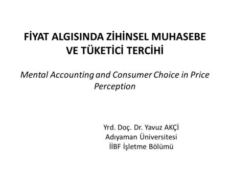 FİYAT ALGISINDA ZİHİNSEL MUHASEBE VE TÜKETİCİ TERCİHİ Mental Accounting and Consumer Choice in Price Perception Yrd. Doç. Dr. Yavuz AKÇİ Adıyaman Üniversitesi.
