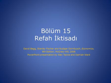 Bölüm 15 Refah İktisadı David Begg, Stanley Fischer and Rudiger Dornbusch, Economics, 9th Edition, McGraw-Hill, 2008 PowerPoint presentation by Alex Tackie.
