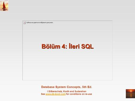 Database System Concepts, 5th Ed. ©Silberschatz, Korth and Sudarshan See www.db-book.com for conditions on re-usewww.db-book.com Bölüm 4: İleri SQL.