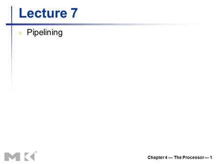 Chapter 4 — The Processor — 1 Lecture 7 Pipelining.