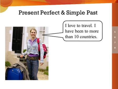 Present Perfect & Simple Past I love to travel. I have been to more than 10 countries.