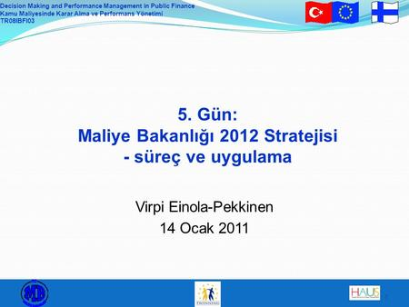Decision Making and Performance Management in Public Finance Kamu Maliyesinde Karar Alma ve Performans Yönetimi TR08IBFI03 1 5. Gün: Maliye Bakanlığı 2012.