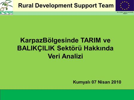 Rural Development Support Team EU Turkish Cypriot community support KarpazBölgesinde TARIM ve BALIKÇILIK Sektörü Hakkında Veri Analizi Kumyalı 07 Nisan.