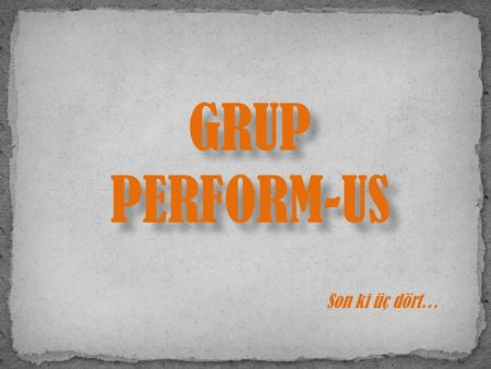 GRUP PERFORM-US Son ki üç dört….