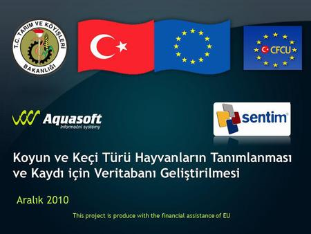 Koyun ve Keçi Türü Hayvanların Tanımlanması ve Kaydı için Veritabanı Geliştirilmesi Aralık 2010 This project is produce with the financial assistance of.