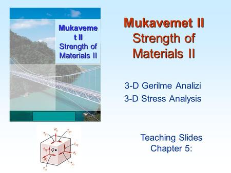 Mukavemet II Strength of Materials II Teaching Slides Chapter 5: Mukaveme t II Strength of Materials II 3-D Gerilme Analizi 3-D Stress Analysis.