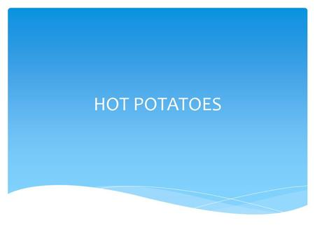 HOT POTATOES.