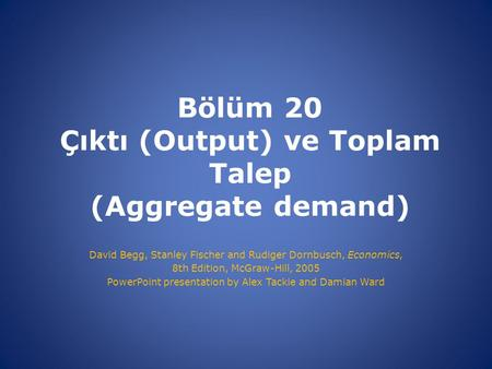Bölüm 20 Çıktı (Output) ve Toplam Talep (Aggregate demand) David Begg, Stanley Fischer and Rudiger Dornbusch, Economics, 8th Edition, McGraw-Hill, 2005.
