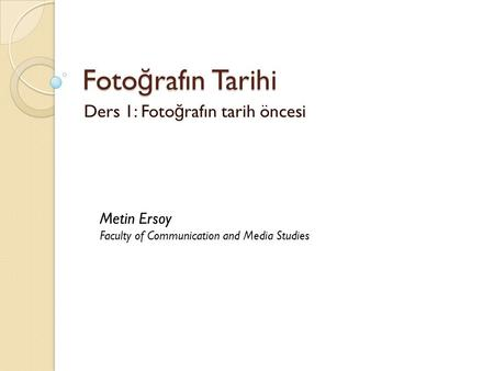 Foto ğ rafın Tarihi Ders 1: Foto ğ rafın tarih öncesi Metin Ersoy Faculty of Communication and Media Studies.