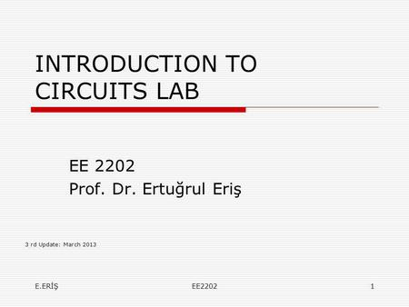 INTRODUCTION TO CIRCUITS LAB EE 2202 Prof. Dr. Ertuğrul Eriş 3 rd Update: March 2013 E.ERİŞEE22021.