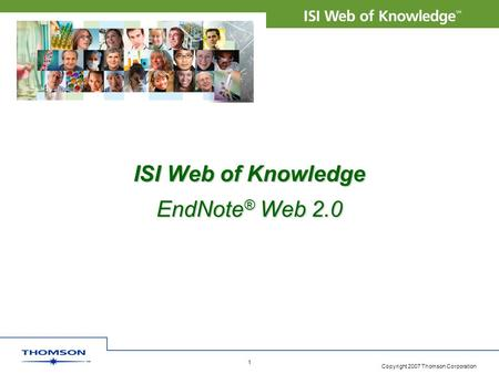 Copyright 2007 Thomson Corporation 1 ISI Web of Knowledge EndNote ® Web 2.0.