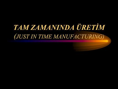 TAM ZAMANINDA ÜRETİM ( JUST IN TIME MANUFACTURING)