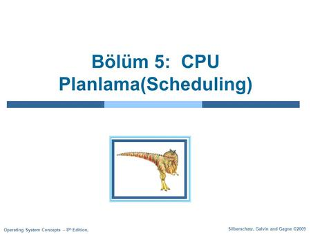 Silberschatz, Galvin and Gagne ©2009 Operating System Concepts – 8 th Edition, Bölüm 5: CPU Planlama(Scheduling)