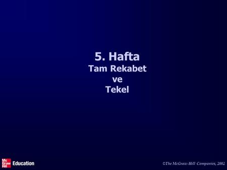 © The McGraw-Hill Companies, 2002 5. Hafta Tam Rekabet ve Tekel.