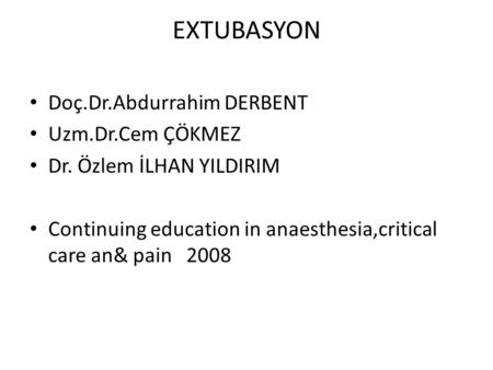 EXTUBASYON • Doç.Dr.Abdurrahim DERBENT • Uzm.Dr.Cem ÇÖKMEZ • Dr. Özlem İLHAN YILDIRIM • Continuing education in anaesthesia,critical care an& pain 2008.