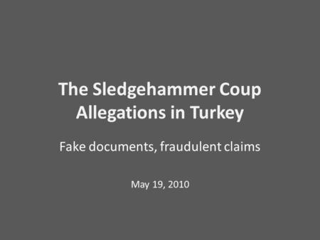 The Sledgehammer Coup Allegations in Turkey Fake documents, fraudulent claims May 19, 2010.