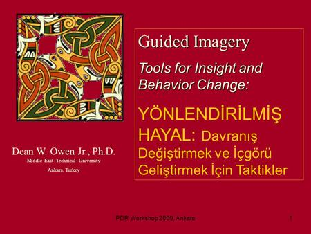 PDR Workshop 2009, Ankara1 Dean W. Owen Jr., Ph.D. Middle East Technical University Ankara, Turkey Guided Imagery Tools for Insight and Behavior Change:
