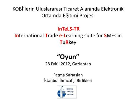 "KOBİ'lerin Uluslararası Ticaret Alanında Elektronik Ortamda Eğitimi Projesi InTeLS-TR International Trade e-Learning suite for SMEs in TuRkey ""Oyun"" 28."
