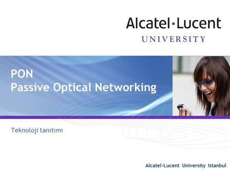 Alcatel-Lucent University Istanbul 1 PON Passive Optical Networking Teknoloji tanıtımı Alcatel-Lucent University Istanbul.