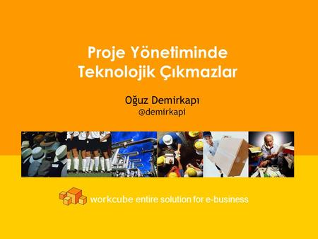 3 Proje Yönetiminde Teknolojik Çıkmazlar workcube entire solution for e-business Oğuz