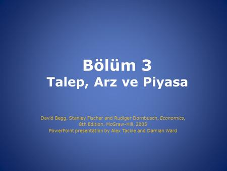 Bölüm 3 Talep, Arz ve Piyasa David Begg, Stanley Fischer and Rudiger Dornbusch, Economics, 8th Edition, McGraw-Hill, 2005 PowerPoint presentation by Alex.