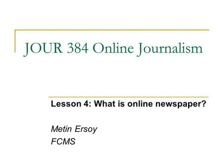JOUR 384 Online Journalism Lesson 4: What is online newspaper? Metin Ersoy FCMS.