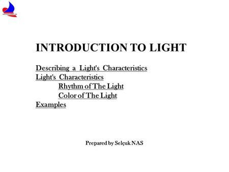 INTRODUCTION TO LIGHT Describing a Light's Characteristics Light's Characteristics Rhythm of The Light Color of The Light Examples Prepared by Selçuk NAS.