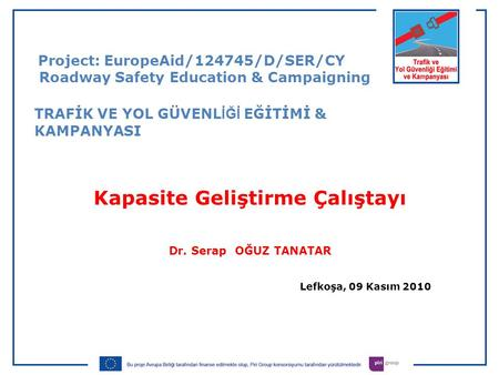 Kapasite Geliştirme Çalıştayı Dr. Serap OĞUZ TANATAR Lefkoşa, 09 Kasım 2010 Project: EuropeAid/124745/D/SER/CY Roadway Safety Education & Campaigning TRAFİK.